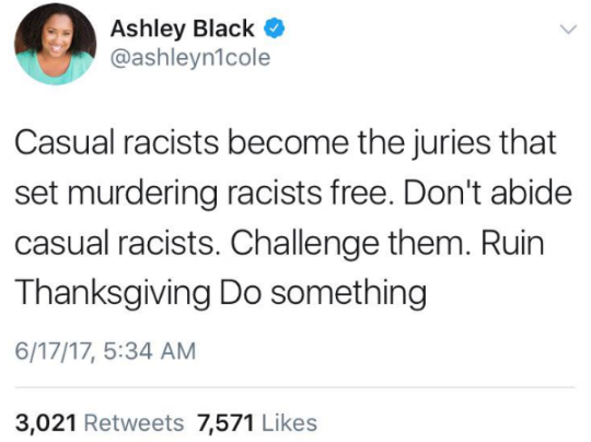 "Image is a screenshot of a tweet from Ashley Black (@ashleyn1cole) and reads, ""Casual racists become the juries that set murdering racists free. Don't abide casual racists. Challenge them. Ruin THanksgiving. Do something."""